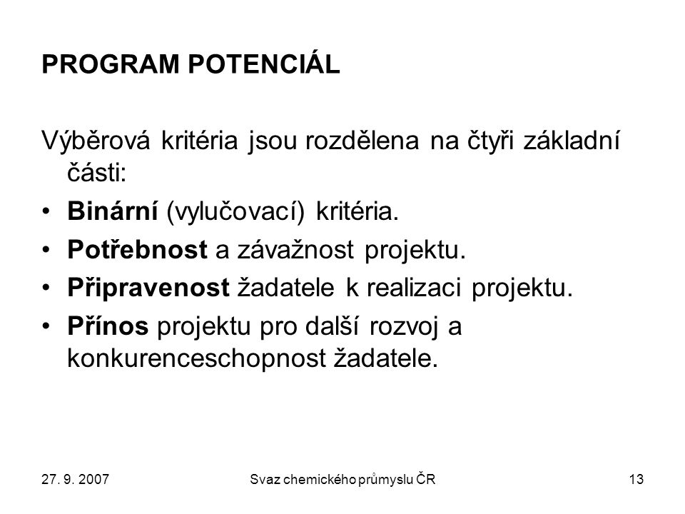 27. 9. 2007Svaz chemického průmyslu ČR13 PROGRAM POTENCIÁL Výběrová kritéria jsou rozdělena na čtyři základní části: Binární (vylučovací) kritéria. Po