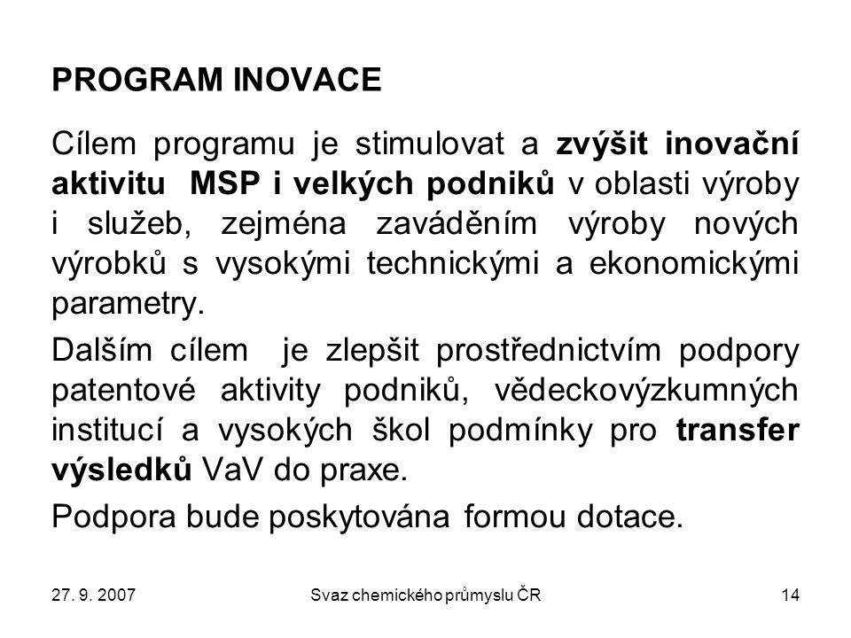27. 9. 2007Svaz chemického průmyslu ČR14 PROGRAM INOVACE Cílem programu je stimulovat a zvýšit inovační aktivitu MSP i velkých podniků v oblasti výrob