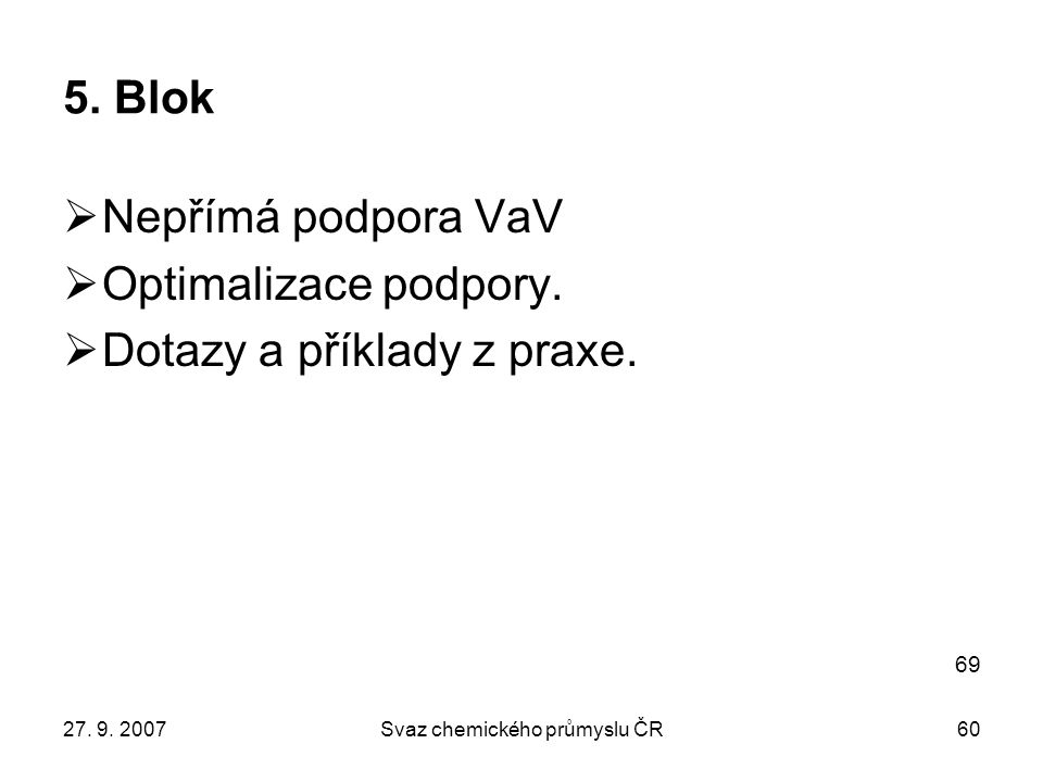 27. 9. 2007Svaz chemického průmyslu ČR60 5. Blok  Nepřímá podpora VaV  Optimalizace podpory.  Dotazy a příklady z praxe. 69
