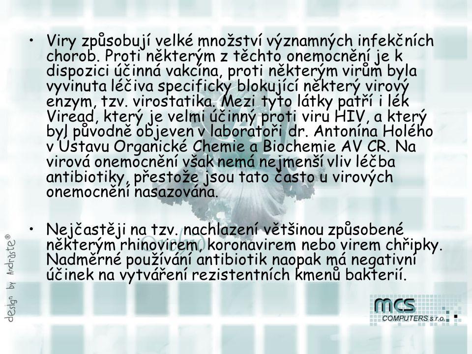 """Mezi nejvýznamnější virová onemocnění člověka patří: chřipka (Virus chřipky),chřipka nachlazení, rýma, katar či zánět horních cest dýchacích, (rhinoviry, koronaviry ),nachlazení opary (herpes virus)opary zarděnky (rubella virus),zarděnky spalničky obrna (Poliovirus),obrna příušnice virový zánět jater, hepatitida, lidově """"žloutenka hepatitis virus A, B, C, D, E, F, G a H (různé viry napadající játra, HBV může způsobovat rakovinu jater, nejběžnější jsou varianty A, B a C),virový zánět jater papillomavirové infekce (bradavice, některé genotypy jsou však příčinou rakovinyděložníhočípku),papillomavirové infekce Vzteklina (virus vztekliny, pokud není podáno včas antisérum, je 100% smrtelný),Vzteklina AIDS (HIV, syndrom získané imunodeficience),AIDSHIV neštovice pod tímto názvem se skrývá několik rozdílných onemocnění,neštovice mononukleóza infekční mononukleosa, EB virosa (virus Epsteina-Barrové, cytomegalovirus), hemorhagické horečky (Ebola, Marburg a další),hemorhagické horečkyEbola Marburg hantavirový plicní syndrom (hantavirus """"Sin nombre ),hantavirový plicní syndrom klíšťová encefalitida,klíšťová encefalitida SARS,SARS Gastroenteritida"""