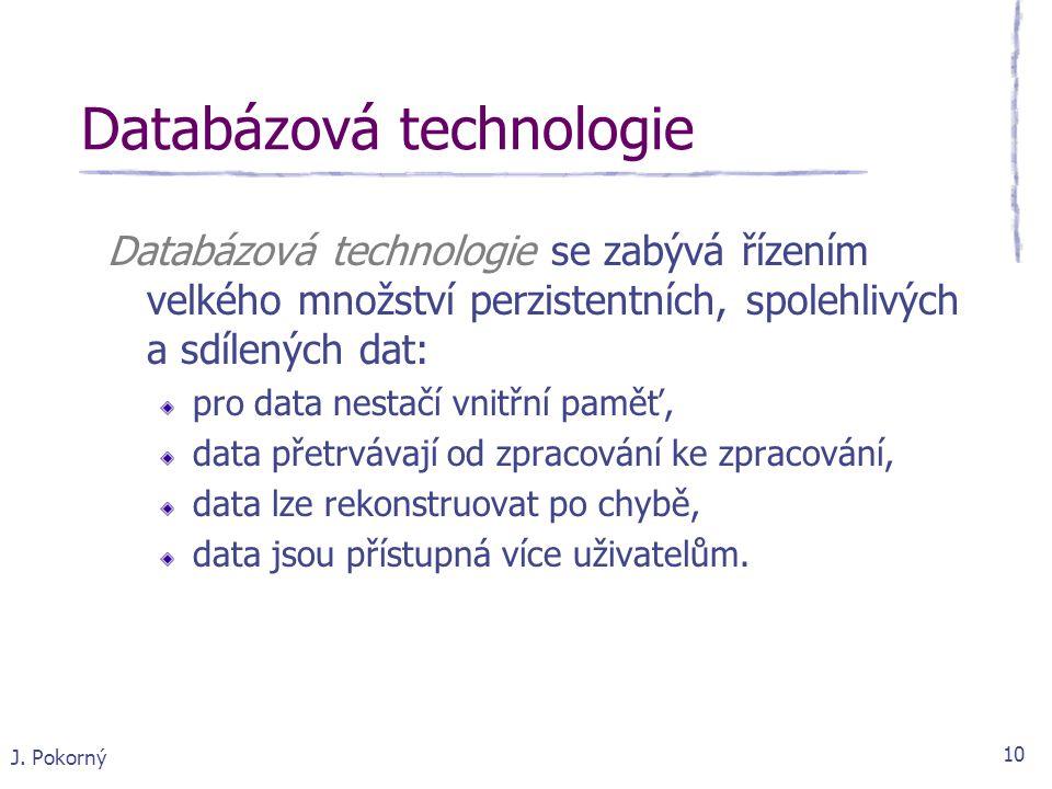 J. Pokorný 10 Databázová technologie Databázová technologie se zabývá řízením velkého množství perzistentních, spolehlivých a sdílených dat: pro data