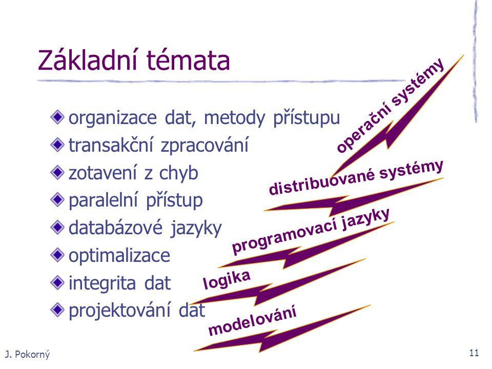 J. Pokorný 11 Základní témata organizace dat, metody přístupu transakční zpracování zotavení z chyb paralelní přístup databázové jazyky optimalizace i