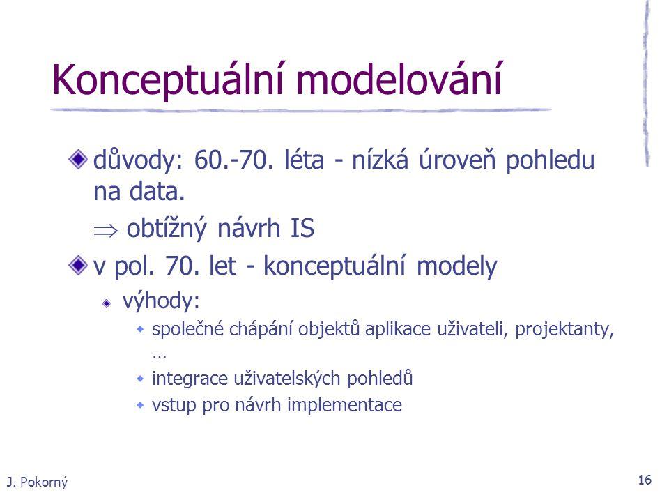 J. Pokorný 16 Konceptuální modelování důvody: 60.-70. léta - nízká úroveň pohledu na data.  obtížný návrh IS v pol. 70. let - konceptuální modely výh