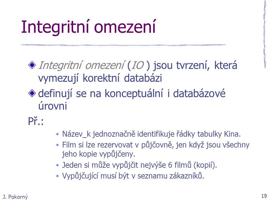 J. Pokorný 19 Integritní omezení (IO ) jsou tvrzení, která vymezují korektní databázi definují se na konceptuální i databázové úrovni Př.:  Název_k j