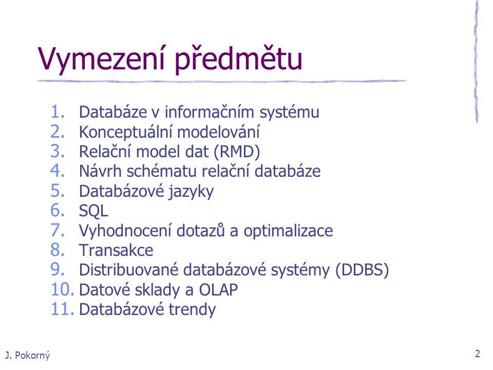 J. Pokorný 2 Vymezení předmětu 1. Databáze v informačním systému 2. Konceptuální modelování 3. Relační model dat (RMD) 4. Návrh schématu relační datab