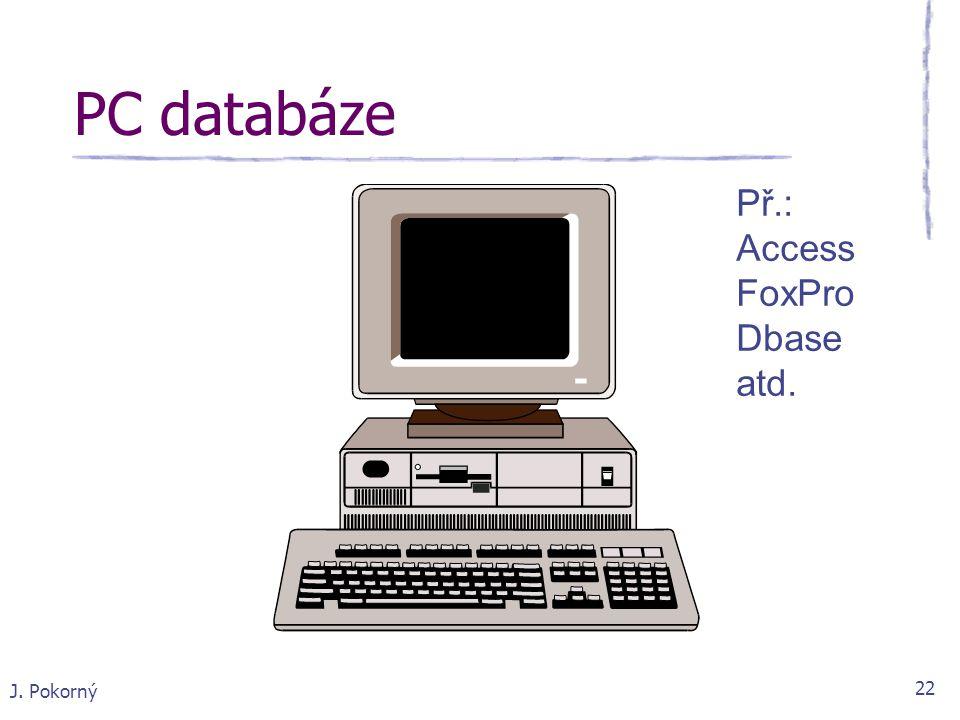 J. Pokorný 22 PC databáze Př.: Access FoxPro Dbase atd.