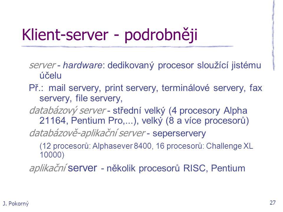 J. Pokorný 27 Klient-server - podrobněji server - hardware: dedikovaný procesor sloužící jistému účelu Př.: mail servery, print servery, terminálové s