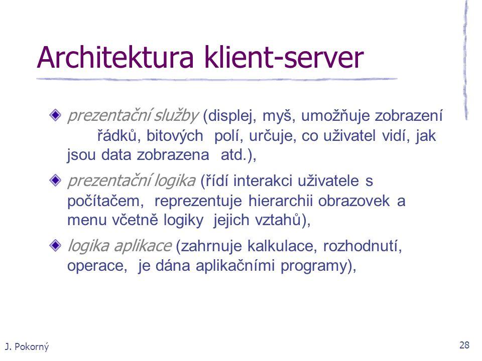 J. Pokorný 28 Architektura klient-server prezentační služby (displej, myš, umožňuje zobrazení řádků, bitových polí, určuje, co uživatel vidí, jak jsou