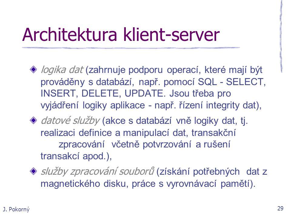 J. Pokorný 29 Architektura klient-server logika dat (zahrnuje podporu operací, které mají být prováděny s databází, např. pomocí SQL - SELECT, INSERT,