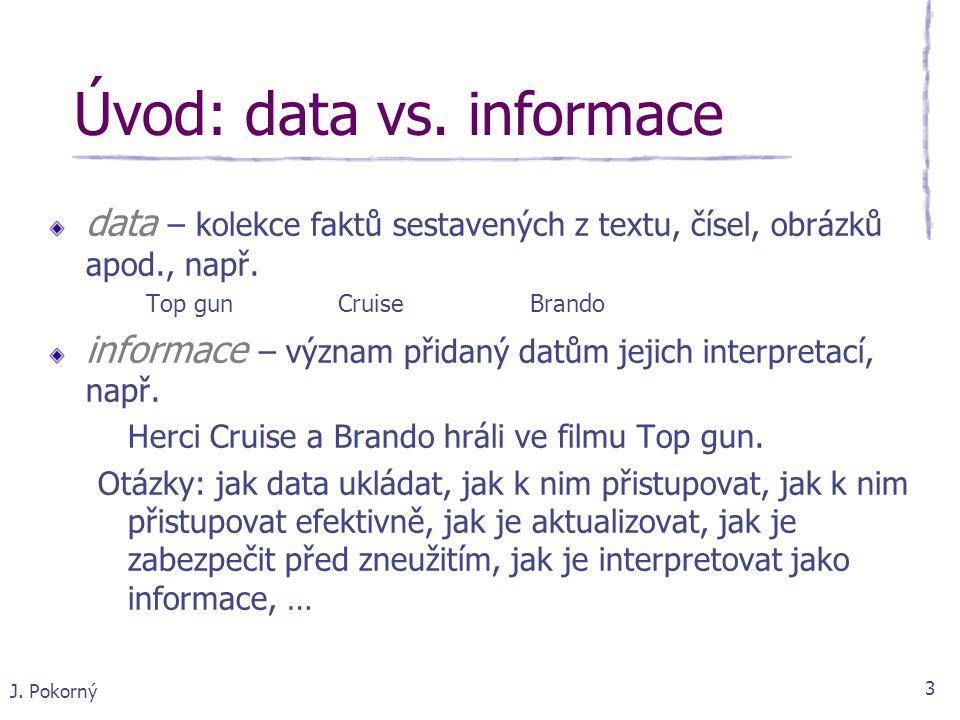 J. Pokorný 3 data – kolekce faktů sestavených z textu, čísel, obrázků apod., např. Top gun Cruise Brando informace – význam přidaný datům jejich inter
