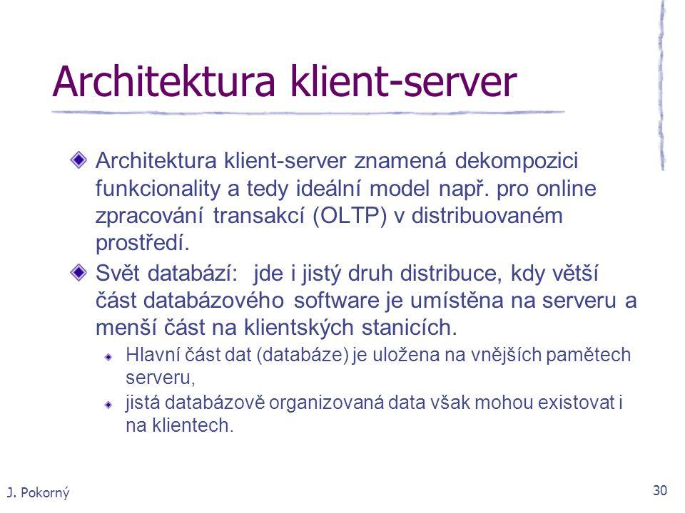 J. Pokorný 30 Architektura klient-server Architektura klient-server znamená dekompozici funkcionality a tedy ideální model např. pro online zpracování