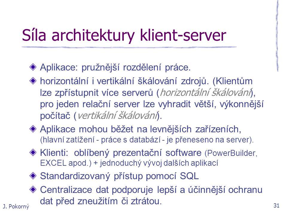 J. Pokorný 31 Síla architektury klient-server Aplikace: pružnější rozdělení práce. horizontální i vertikální škálování zdrojů. (Klientům lze zpřístupn