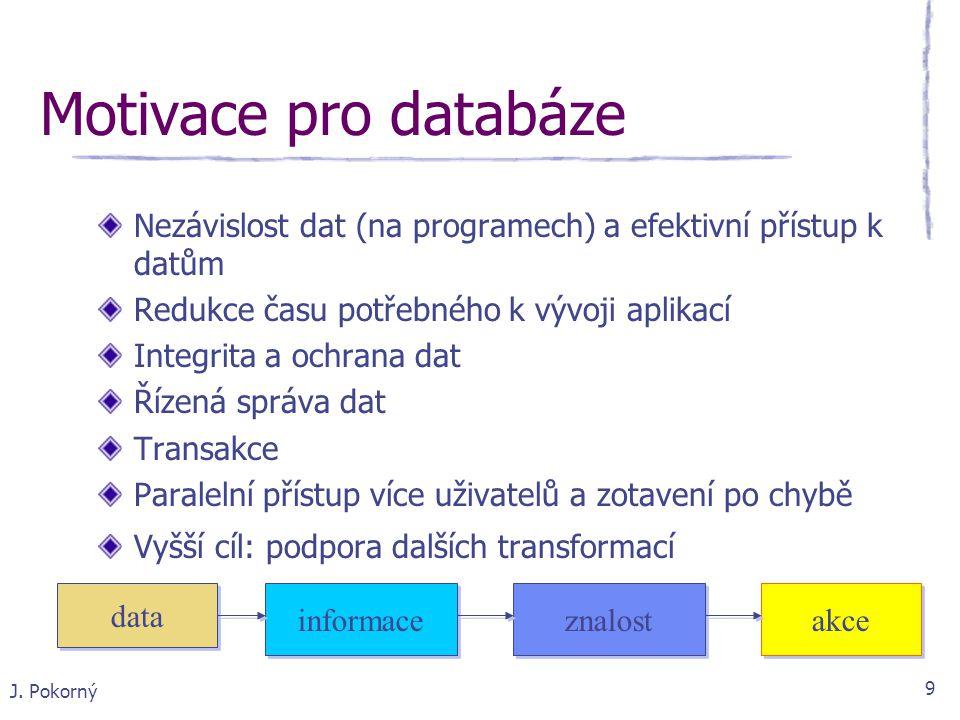 J. Pokorný 9 Motivace pro databáze Nezávislost dat (na programech) a efektivní přístup k datům Redukce času potřebného k vývoji aplikací Integrita a o