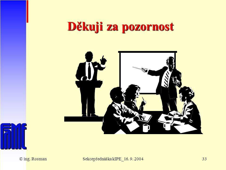 © ing. RosmanSekcepřednáška kIPE_16. 9. 200433 Děkuji za pozornost