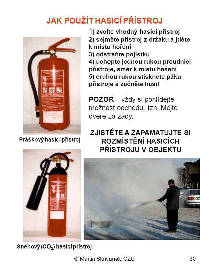 © Martin Skřivánek, ČZU30 JAK POUŽÍT HASICÍ PŘÍSTROJ 1 ) zvolte vhodný hasicí přístroj 2) sejměte přístroj z držáku a jděte k místu hoření 3) odstraňt