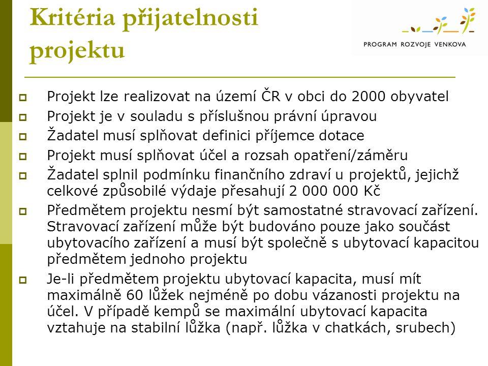 Kritéria přijatelnosti projektu  Projekt lze realizovat na území ČR v obci do 2000 obyvatel  Projekt je v souladu s příslušnou právní úpravou  Žadatel musí splňovat definici příjemce dotace  Projekt musí splňovat účel a rozsah opatření/záměru  Žadatel splnil podmínku finančního zdraví u projektů, jejichž celkové způsobilé výdaje přesahují 2 000 000 Kč  Předmětem projektu nesmí být samostatné stravovací zařízení.