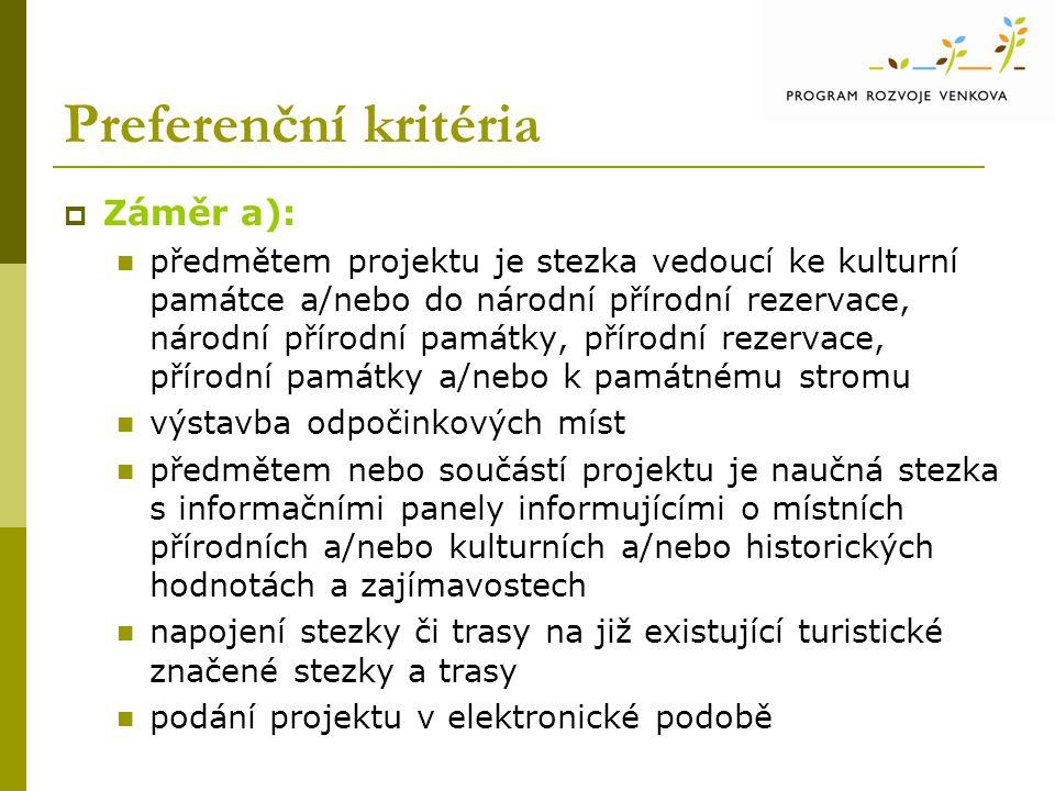 Preferenční kritéria  Záměr a): předmětem projektu je stezka vedoucí ke kulturní památce a/nebo do národní přírodní rezervace, národní přírodní památky, přírodní rezervace, přírodní památky a/nebo k památnému stromu výstavba odpočinkových míst předmětem nebo součástí projektu je naučná stezka s informačními panely informujícími o místních přírodních a/nebo kulturních a/nebo historických hodnotách a zajímavostech napojení stezky či trasy na již existující turistické značené stezky a trasy podání projektu v elektronické podobě
