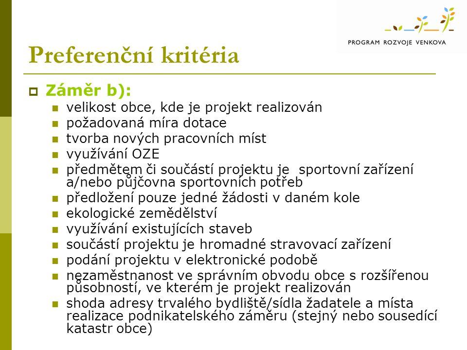 Preferenční kritéria  Záměr b): velikost obce, kde je projekt realizován požadovaná míra dotace tvorba nových pracovních míst využívání OZE předmětem či součástí projektu je sportovní zařízení a/nebo půjčovna sportovních potřeb předložení pouze jedné žádosti v daném kole ekologické zemědělství využívání existujících staveb součástí projektu je hromadné stravovací zařízení podání projektu v elektronické podobě nezaměstnanost ve správním obvodu obce s rozšířenou působností, ve kterém je projekt realizován shoda adresy trvalého bydliště/sídla žadatele a místa realizace podnikatelského záměru (stejný nebo sousedící katastr obce)