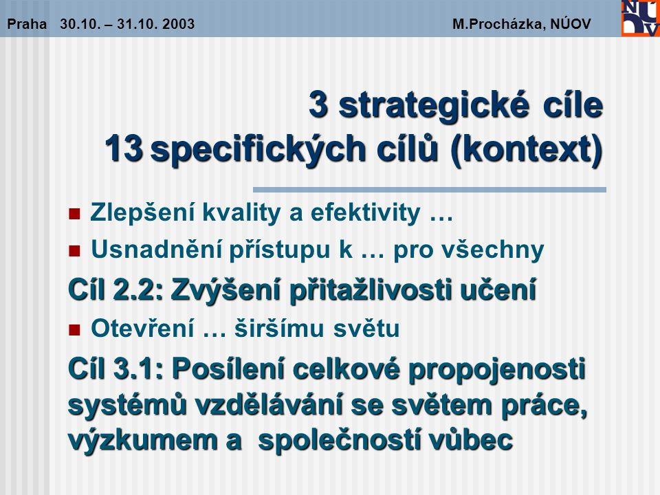 3 strategické cíle 13specifickýchcílů (kontext) 3 strategické cíle 13 specifických cílů (kontext) Zlepšení kvality a efektivity … Usnadnění přístupu k … pro všechny Cíl 2.2: Zvýšení přitažlivosti učení Otevření … širšímu světu Cíl 3.1: Posílení celkové propojenosti systémů vzdělávání se světem práce, výzkumem a společností vůbec Praha 30.10.