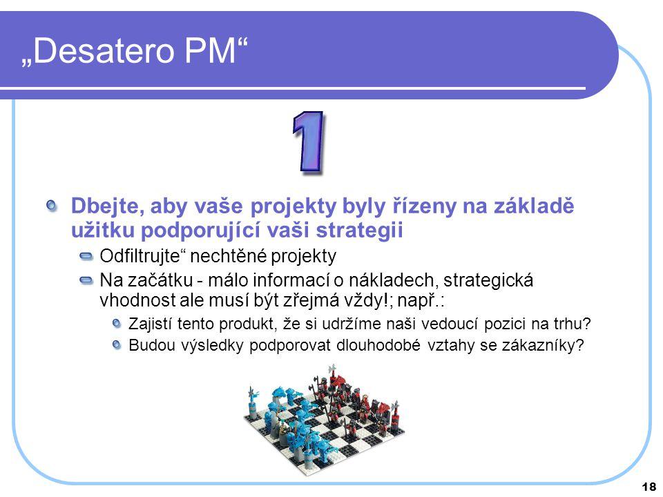 """18 """"Desatero PM"""" Dbejte, aby vaše projekty byly řízeny na základě užitku podporující vaši strategii Odfiltrujte"""" nechtěné projekty Na začátku - málo i"""