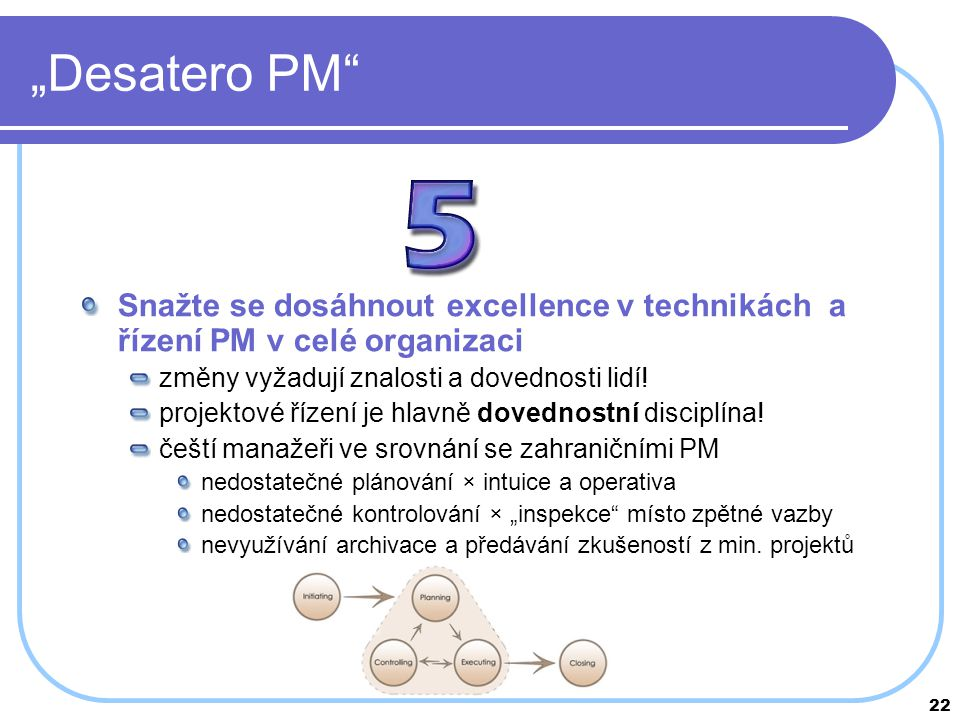 """22 """"Desatero PM"""" Snažte se dosáhnout excellence v technikách a řízení PM v celé organizaci změny vyžadují znalosti a dovednosti lidí! projektové řízen"""