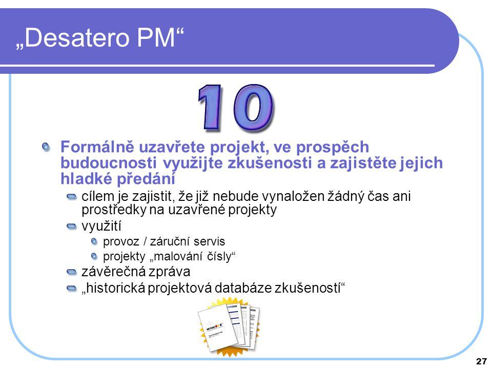 """27 """"Desatero PM"""" Formálně uzavřete projekt, ve prospěch budoucnosti využijte zkušenosti a zajistěte jejich hladké předání cílem je zajistit, že již ne"""