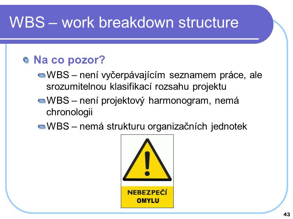 43 WBS – work breakdown structure Na co pozor? WBS – není vyčerpávajícím seznamem práce, ale srozumitelnou klasifikací rozsahu projektu WBS – není pro