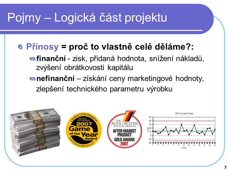 7 Pojmy – Logická část projektu Přínosy = proč to vlastně celé děláme?: finanční - zisk, přidaná hodnota, snížení nákladů, zvýšení obrátkovosti kapitá