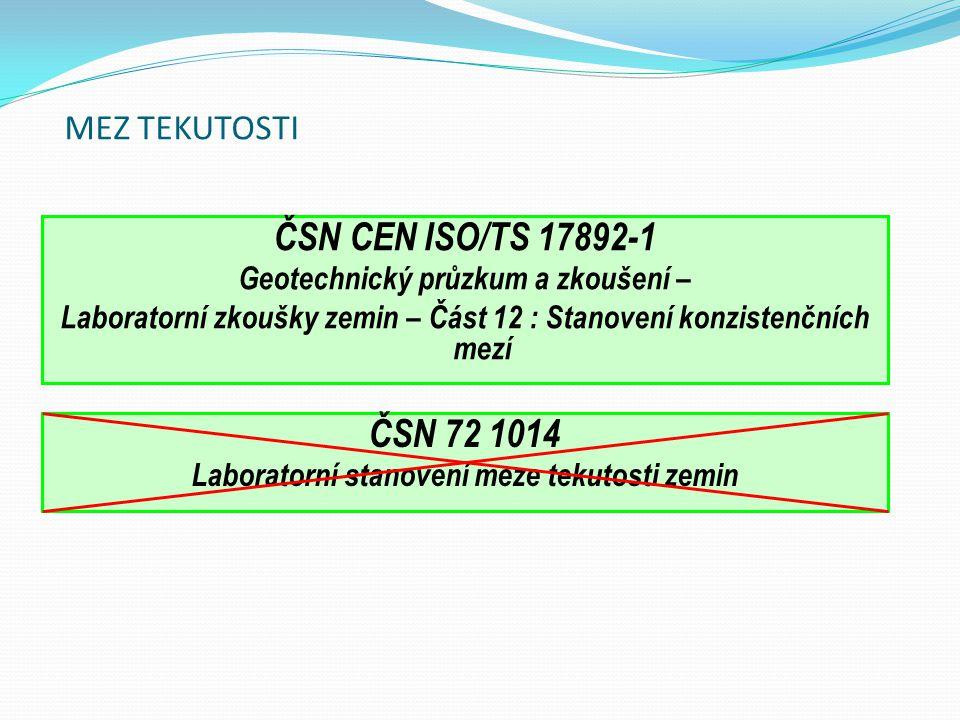 MEZ TEKUTOSTI ČSN CEN ISO/TS 17892-1 Geotechnický průzkum a zkoušení – Laboratorní zkoušky zemin – Část 12 : Stanovení konzistenčních mezí ČSN 72 1014