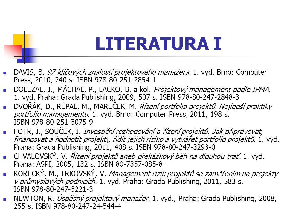 LITERATURA I DAVIS, B. 97 klíčových znalostí projektového manažera. 1. vyd. Brno: Computer Press, 2010, 240 s. ISBN 978-80-251-2854-1 DOLEŽAL, J., MÁC
