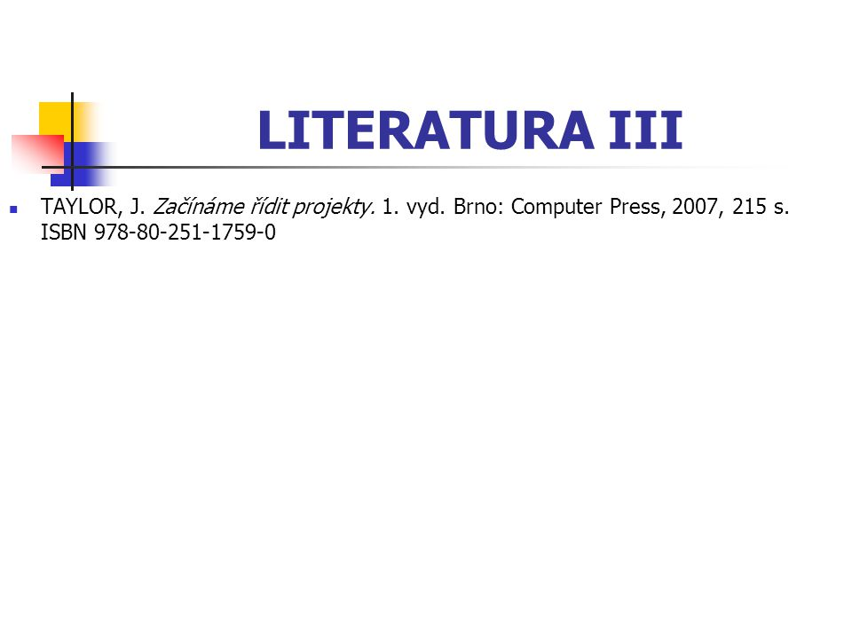 LITERATURA III TAYLOR, J. Začínáme řídit projekty. 1. vyd. Brno: Computer Press, 2007, 215 s. ISBN 978-80-251-1759-0