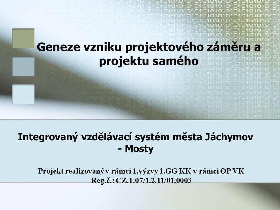 Geneze vzniku projektového záměru a projektu samého Integrovaný vzdělávací systém města Jáchymov - Mosty Projekt realizovaný v rámci 1.výzvy 1.GG KK v rámci OP VK Reg.č.: CZ.1.07/1.2.11/01.0003