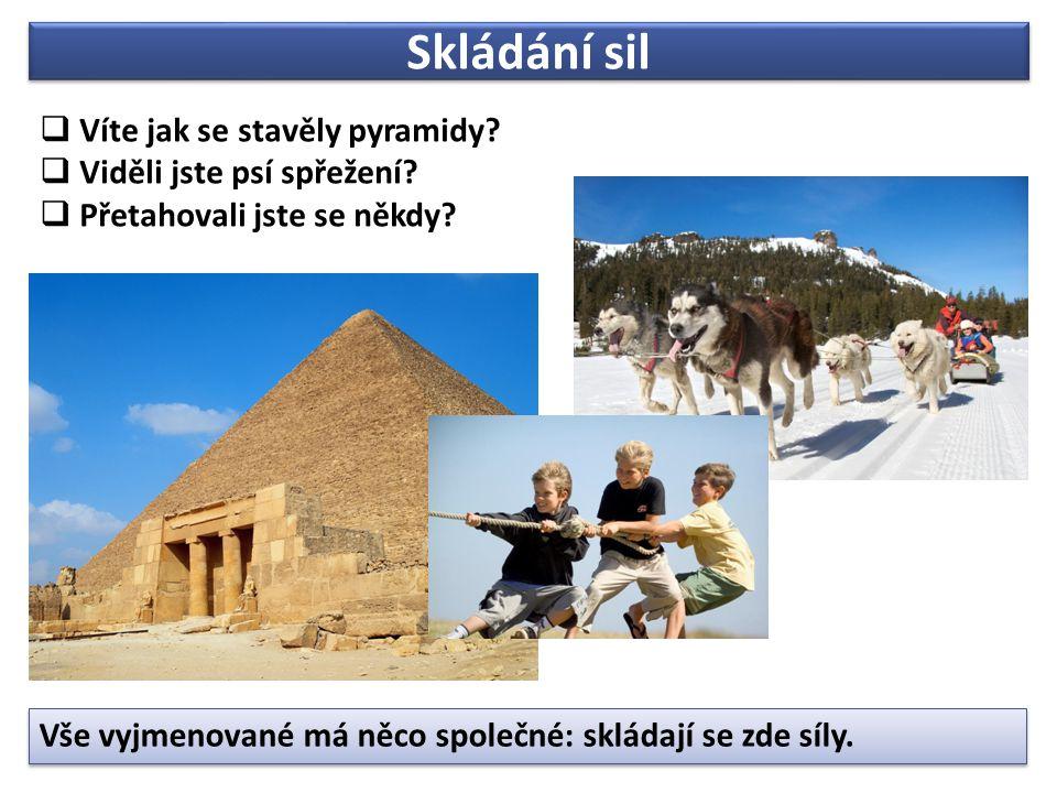 Skládání sil  Víte jak se stavěly pyramidy?  Viděli jste psí spřežení?  Přetahovali jste se někdy? Vše vyjmenované má něco společné: skládají se zd