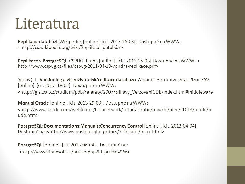 Literatura Replikace databází, Wikipedie, [online]. [cit. 2013-15-03]. Dostupné na WWW: Replikace v PostgreSQL. CSPUG, Praha [online]. [cit. 2013-25-0