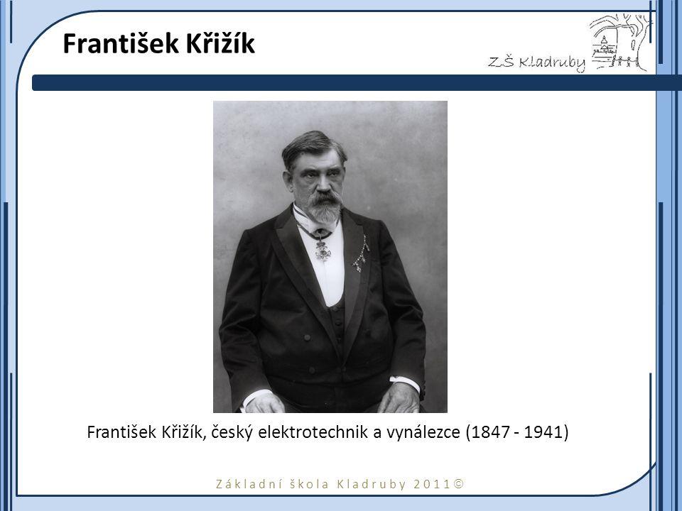 Základní škola Kladruby 2011  František Křižík František Křižík, český elektrotechnik a vynálezce (1847 - 1941)