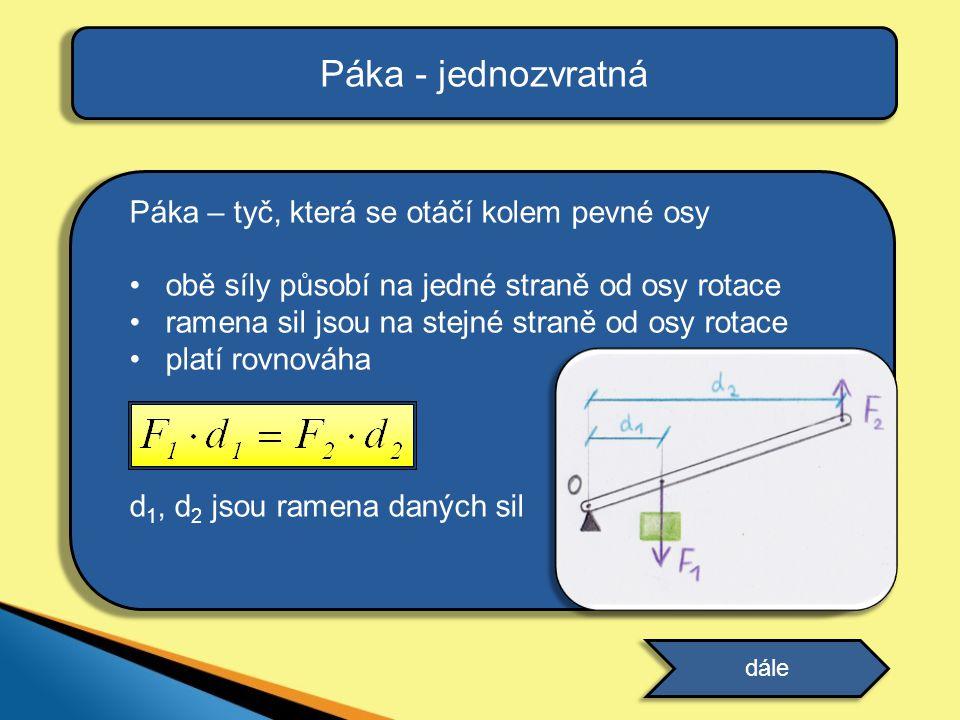 Páka – tyč, která se otáčí kolem pevné osy obě síly působí na jedné straně od osy rotace ramena sil jsou na stejné straně od osy rotace platí rovnováha d 1, d 2 jsou ramena daných sil Páka - jednozvratná dále