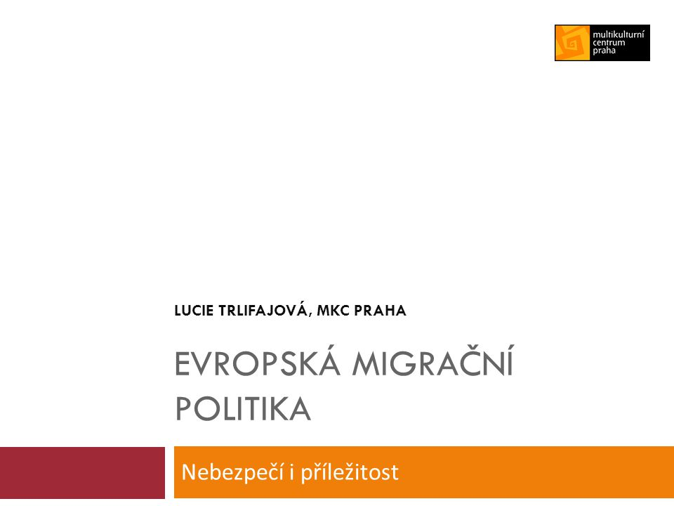 LUCIE TRLIFAJOVÁ, MKC PRAHA EVROPSKÁ MIGRAČNÍ POLITIKA Nebezpečí i příležitost