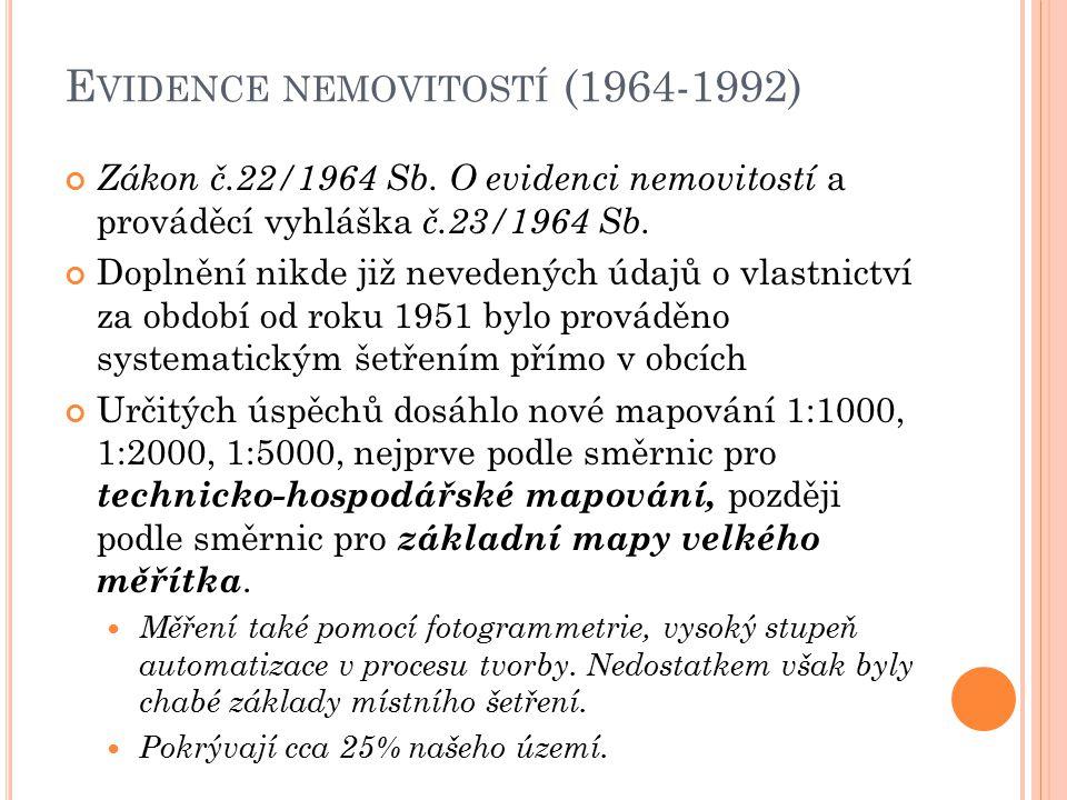 E VIDENCE NEMOVITOSTÍ (1964-1992) Zákon č.22/1964 Sb. O evidenci nemovitostí a prováděcí vyhláška č.23/1964 Sb. Doplnění nikde již nevedených údajů o