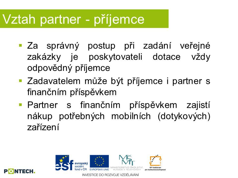 Vztah partner - příjemce  Za správný postup při zadání veřejné zakázky je poskytovateli dotace vždy odpovědný příjemce  Zadavatelem může být příjemce i partner s finančním příspěvkem  Partner s finančním příspěvkem zajistí nákup potřebných mobilních (dotykových) zařízení