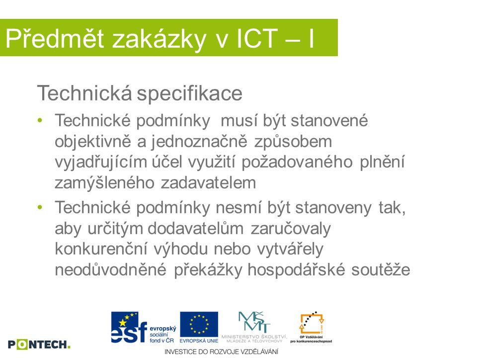 Předmět zakázky v ICT – I Technická specifikace Technické podmínky musí být stanovené objektivně a jednoznačně způsobem vyjadřujícím účel využití požadovaného plnění zamýšleného zadavatelem Technické podmínky nesmí být stanoveny tak, aby určitým dodavatelům zaručovaly konkurenční výhodu nebo vytvářely neodůvodněné překážky hospodářské soutěže