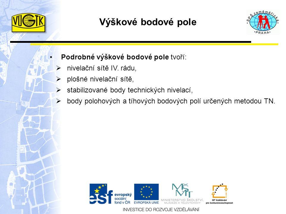 Výškové bodové pole Podrobné výškové bodové pole tvoří:  nivelační sítě IV. rádu,  plošné nivelační sítě,  stabilizované body technických nivelací,