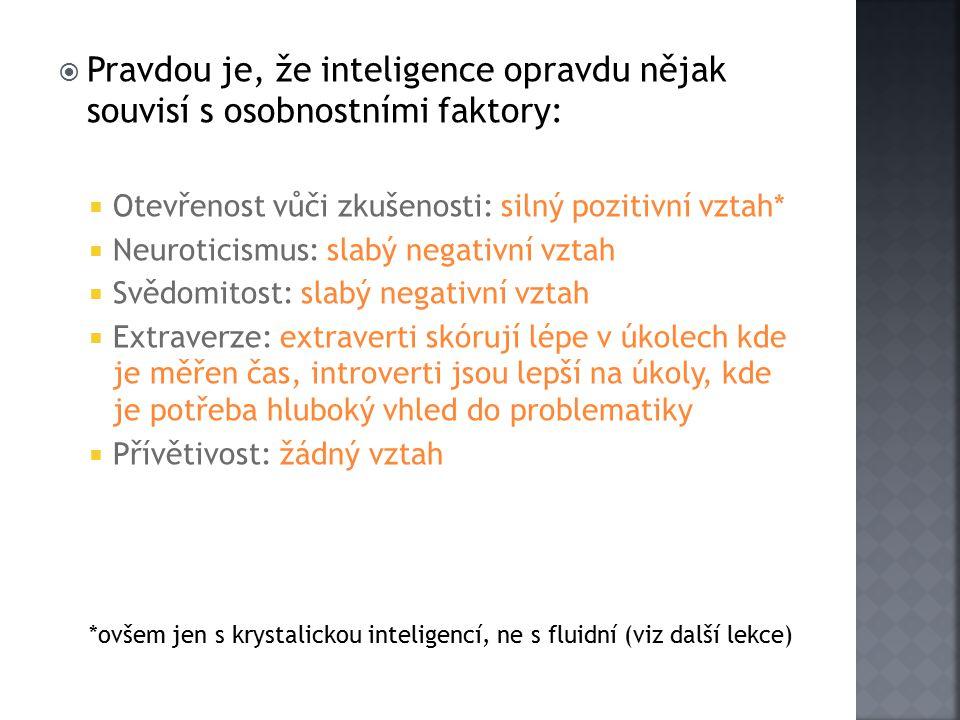  Pravdou je, že inteligence opravdu nějak souvisí s osobnostními faktory:  Otevřenost vůči zkušenosti: silný pozitivní vztah*  Neuroticismus: slabý negativní vztah  Svědomitost: slabý negativní vztah  Extraverze: extraverti skórují lépe v úkolech kde je měřen čas, introverti jsou lepší na úkoly, kde je potřeba hluboký vhled do problematiky  Přívětivost: žádný vztah *ovšem jen s krystalickou inteligencí, ne s fluidní (viz další lekce)
