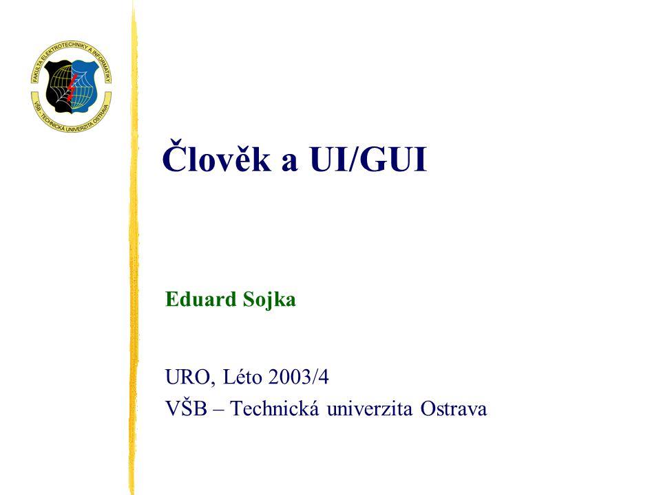Člověk a UI/GUI Eduard Sojka URO, Léto 2003/4 VŠB – Technická univerzita Ostrava