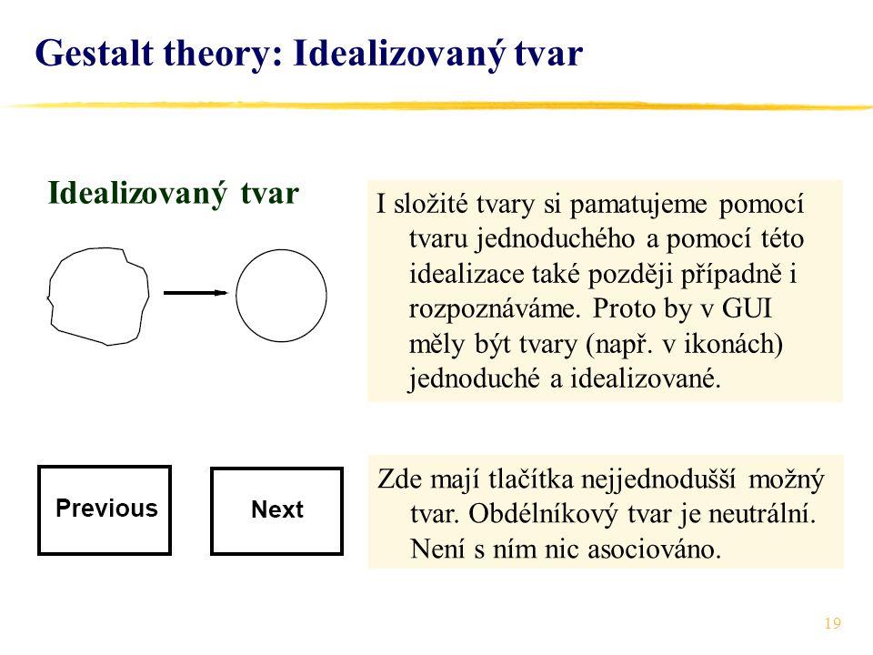 19 Gestalt theory: Idealizovaný tvar Idealizovaný tvar I složité tvary si pamatujeme pomocí tvaru jednoduchého a pomocí této idealizace také později p