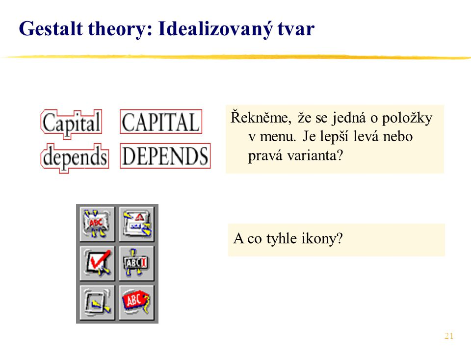 21 Gestalt theory: Idealizovaný tvar Řekněme, že se jedná o položky v menu. Je lepší levá nebo pravá varianta? A co tyhle ikony?
