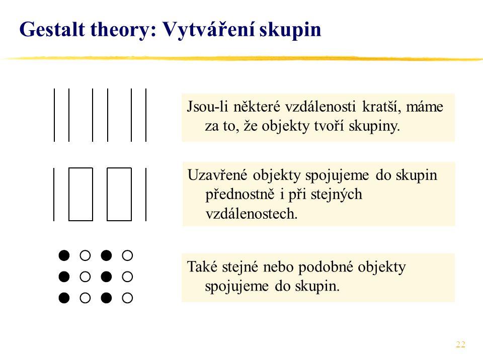 22 Gestalt theory: Vytváření skupin Jsou-li některé vzdálenosti kratší, máme za to, že objekty tvoří skupiny. Uzavřené objekty spojujeme do skupin pře