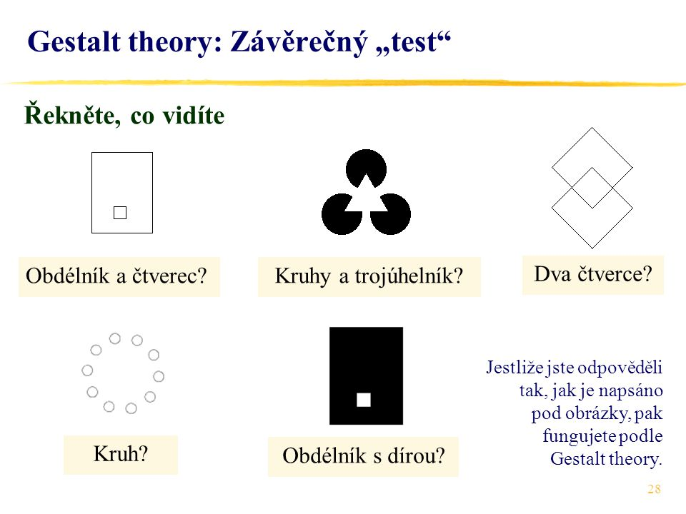 """28 Gestalt theory: Závěrečný """"test"""" Řekněte, co vidíte Obdélník a čtverec?Kruhy a trojúhelník? Kruh? Dva čtverce? Obdélník s dírou? Jestliže jste odpo"""