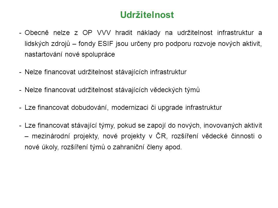 Udržitelnost -Obecně nelze z OP VVV hradit náklady na udržitelnost infrastruktur a lidských zdrojů – fondy ESIF jsou určeny pro podporu rozvoje nových aktivit, nastartování nové spolupráce -Nelze financovat udržitelnost stávajících infrastruktur -Nelze financovat udržitelnost stávajících vědeckých týmů -Lze financovat dobudování, modernizaci či upgrade infrastruktur -Lze financovat stávající týmy, pokud se zapojí do nových, inovovaných aktivit – mezinárodní projekty, nové projekty v ČR, rozšíření vědecké činnosti o nové úkoly, rozšíření týmů o zahraniční členy apod.