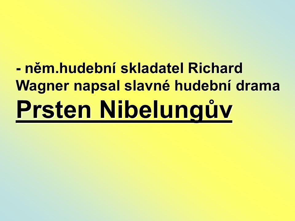 - něm.hudební skladatel Richard Wagner napsal slavné hudební drama Prsten Nibelungův