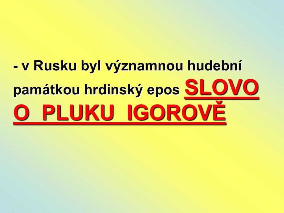- v Rusku byl významnou hudební památkou hrdinský epos SLOVO O PLUKU IGOROVĚ